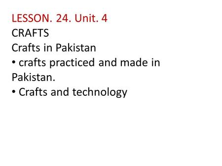 LESSON. 24. Unit. 4 CRAFTS Crafts in Pakistan crafts practiced and made in Pakistan. Crafts and technology.