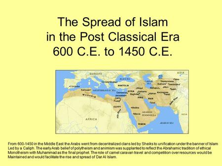 The Spread of Islam in the Post Classical Era 600 C.E. to 1450 C.E. From 600-1450 in the Middle East the Arabs went from decentralized clans led by Sheiks.