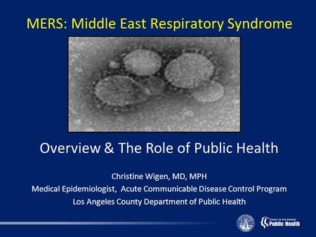 MERS: Middle East Respiratory Syndrome Overview & The Role of Public Health Christine Wigen, MD, MPH Medical Epidemiologist, Acute Communicable Disease.
