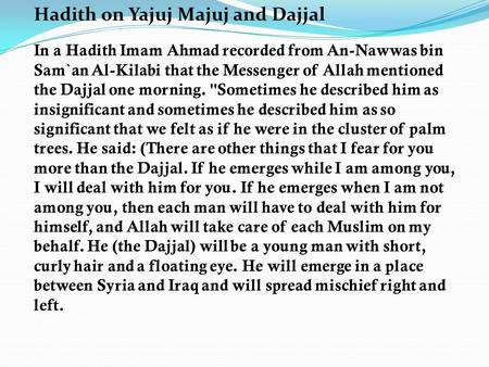 Hadith on Yajuj Majuj and Dajjal In a Hadith Imam Ahmad recorded from An-Nawwas bin Sam`an Al-Kilabi that the Messenger of Allah mentioned the Dajjal one.