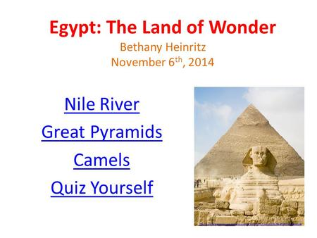 Egypt: The Land of Wonder Bethany Heinritz November 6 th, 2014 Nile River Great Pyramids Camels Quiz Yourself