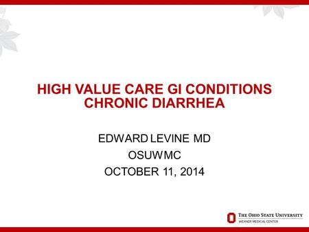 HIGH VALUE CARE GI CONDITIONS CHRONIC DIARRHEA EDWARD LEVINE MD OSUWMC OCTOBER 11, 2014.