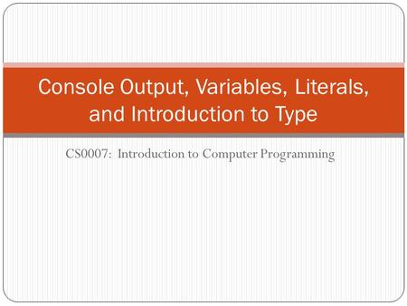 CS0007: Introduction to Computer Programming Console Output, Variables, Literals, and Introduction to Type.