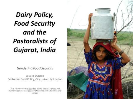 Dairy Policy, Food Security and the Pastoralists of Gujarat, <strong>India</strong> Gendering Food Security Jessica Duncan Centre for Food Policy, City University London.