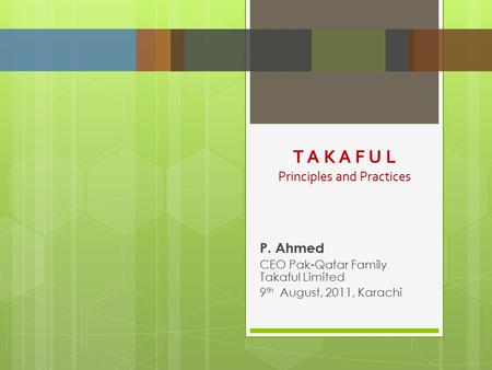 P. Ahmed CEO Pak-Qatar Family Takaful Limited 9 th August, 2011, Karachi T A K A F U L Principles and Practices.