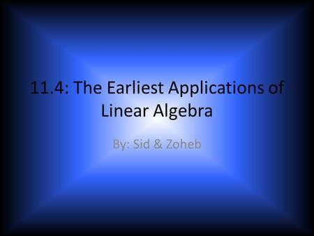 11.4: The Earliest Applications of Linear Algebra By: Sid & Zoheb.