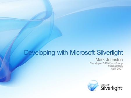 Developing with Microsoft Silverlight Mark Johnston Developer & Platform Group Microsoft UK April 2007.