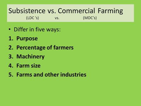 Subsistence vs. Commercial Farming (LDC 's) vs. (MDC's) Differ in five ways: 1.Purpose 2.Percentage of farmers 3.Machinery 4.Farm size 5.Farms and other.