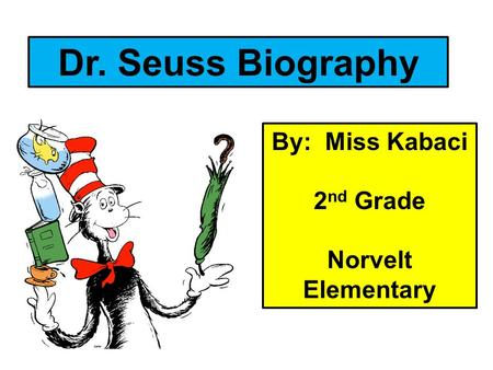 Dr. Seuss Biography By: Miss Kabaci 2nd Grade Norvelt Elementary.