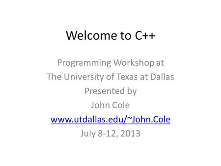 Welcome to C++ Programming Workshop at The University of Texas at Dallas Presented by John Cole www.utdallas.edu/~John.Cole July 8-12, 2013.