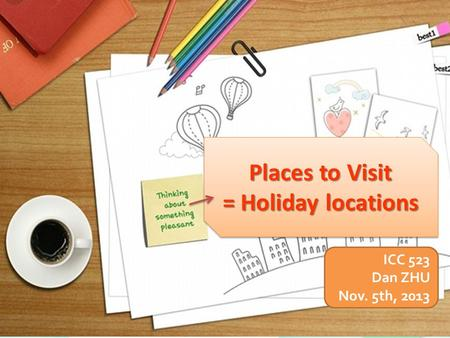 Places to Visit = Holiday locations Places to Visit = Holiday locations ICC 523 Dan ZHU Nov. 5th, 2013.