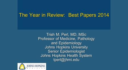 Trish M. Perl, MD, MSc Professor of Medicine, Pathology and Epidemiology Johns Hopkins University Senior Epidemiologist Johns Hopkins Health System