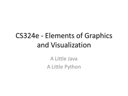 CS324e - Elements of Graphics and Visualization A Little Java A Little Python.