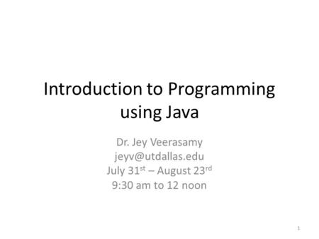 Introduction to Programming using Java Dr. Jey Veerasamy July 31 st – August 23 rd 9:30 am to 12 noon 1.