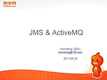 JMS & ActiveMQ KimmKing ( 禹皇 ) 2011-05-18.