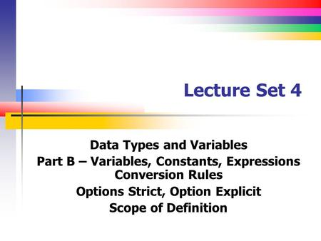 Lecture Set 4 Data Types and Variables Part B – Variables, Constants, Expressions Conversion Rules Options Strict, Option Explicit Scope of Definition.