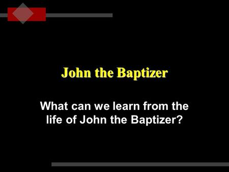 John the Baptizer What can we learn from the life of John the Baptizer?