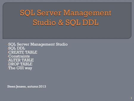 1 SQL Server Management Studio SQL DDL CREATE TABLE Constraints ALTER TABLE DROP TABLE The GUI way Steen Jensen, autumn 2013.