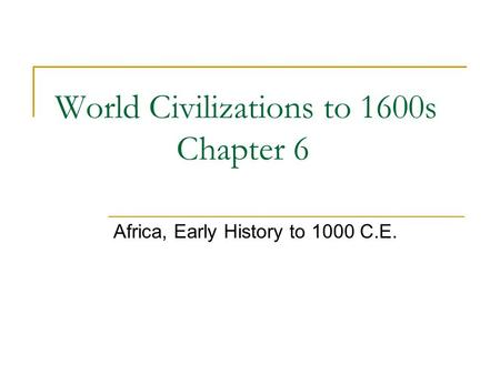 World Civilizations to 1600s Chapter 6 Africa, Early History to 1000 C.E.