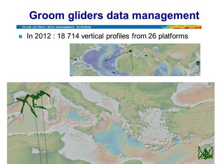 Groom-gliders data-management workshop Brest, December 2012 Groom gliders data management n In 2012 : 18 714 vertical profiles from 26 platforms.