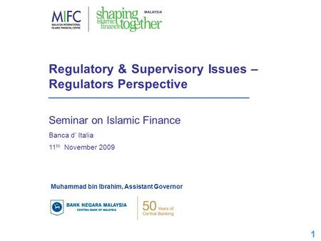 1 1 Regulatory & Supervisory Issues – Regulators Perspective Seminar on Islamic Finance Banca d' Italia 11 th November 2009 Muhammad bin Ibrahim, Assistant.