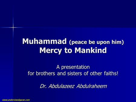 Www.understandquran.com Muhammad (peace be upon him) Mercy to Mankind A presentation for brothers and sisters of other faiths! Dr. Abdulazeez Abdulraheem.