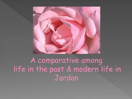 A comparative among life in the past & modern life in Jordan.