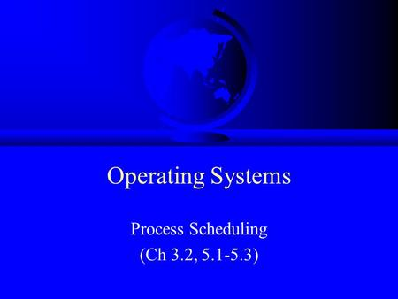 Operating Systems Process Scheduling (Ch 3.2, 5.1-5.3)
