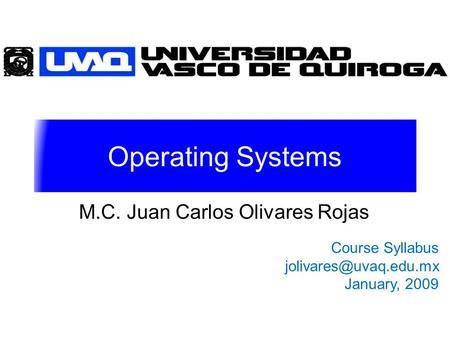 Operating Systems M.C. Juan Carlos Olivares Rojas Course Syllabus January, 2009.