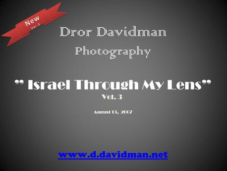 "Dror Davidman Photography "" Israel Through My Lens"" Vol. 3 August 13, 2007 www.d.davidman.net www.d.davidman.net."