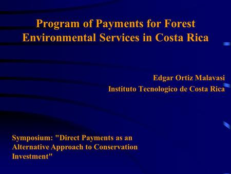Program of Payments for Forest Environmental Services in Costa Rica Edgar Ortiz Malavasi Instituto Tecnologico de Costa Rica Symposium: Direct Payments.