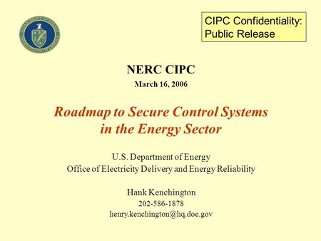 NERC CIPC March 16, 2006 Roadmap to Secure Control Systems in the Energy Sector U.S. Department of Energy Office of Electricity Delivery and Energy Reliability.