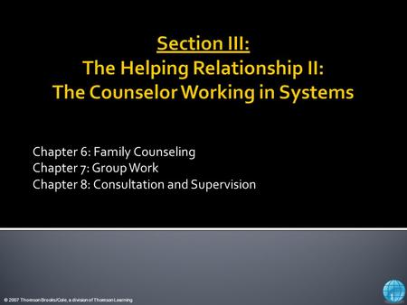© 2007 Thomson Brooks/Cole, a division of Thomson Learning Chapter 6: Family Counseling Chapter 7: Group Work Chapter 8: Consultation and Supervision 1.