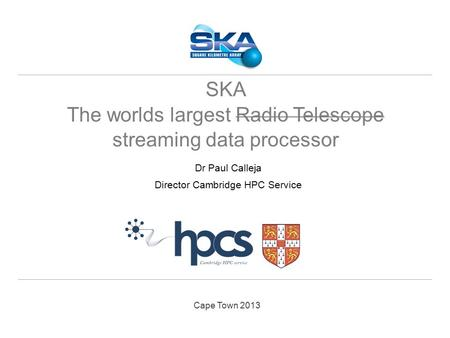 Cape Town 2013 Dr Paul Calleja Director Cambridge HPC Service SKA The worlds largest Radio Telescope streaming data processor.