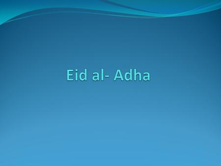 EID AL-ADHA Eid al-Adha, also called Feast of the Sacrifice, is an important religious holiday celebrated by Muslims worldwide to honour the willingness.