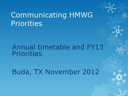 Communicating HMWG Priorities Annual timetable and FY13 Priorities Buda, TX November 2012.