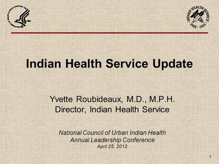 1 Indian Health Service Update Yvette Roubideaux, M.D., M.P.H. Director, Indian Health Service National Council of Urban Indian Health Annual Leadership.