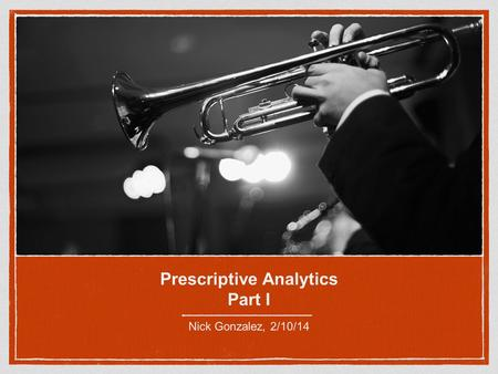 Prescriptive Analytics Part I Nick Gonzalez, 2/10/14.