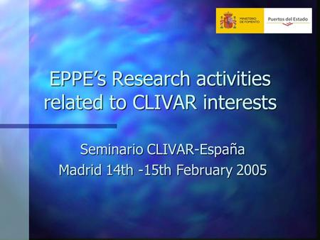 EPPE's Research activities related to CLIVAR interests Seminario CLIVAR-España Madrid 14th -15th February 2005.