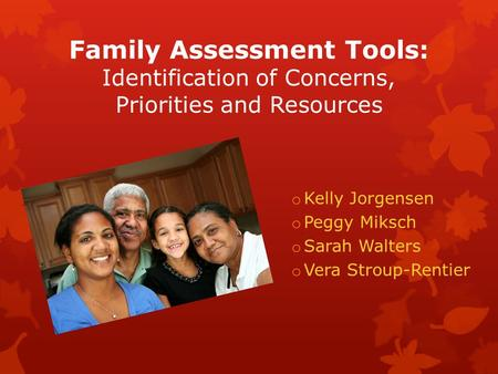 Family Assessment Tools: Identification of Concerns, Priorities and Resources o Kelly Jorgensen o Peggy Miksch o Sarah Walters o Vera Stroup-Rentier.
