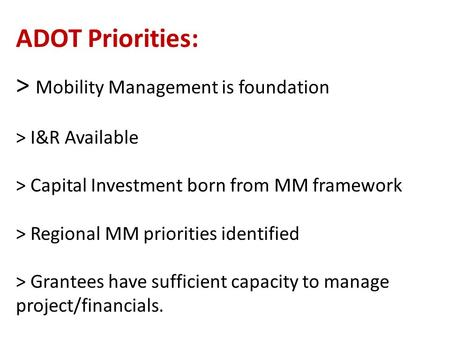 ADOT Priorities: > Mobility Management is foundation > I&R Available > Capital Investment born from MM framework > Regional MM priorities identified >