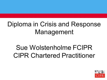 Diploma in Crisis and Response Management Sue Wolstenholme FCIPR CIPR Chartered Practitioner.