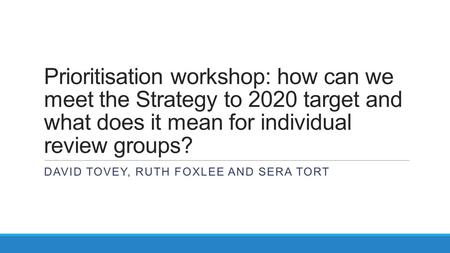 Prioritisation workshop: how can we meet the Strategy to 2020 target and what does it mean for individual review groups? DAVID TOVEY, RUTH FOXLEE AND SERA.