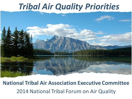Tribal Air Quality Priorities National Tribal Air Association Executive Committee 2014 National Tribal Forum on Air Quality.
