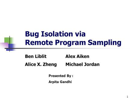 1 Bug Isolation via Remote Program Sampling Ben LiblitAlex Aiken Alice X. ZhengMichael Jordan Presented By : Arpita Gandhi.