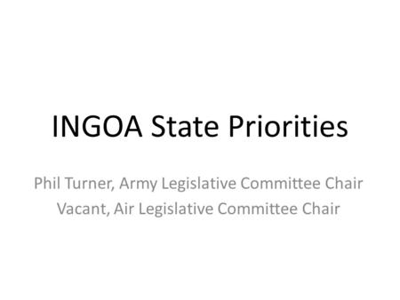 INGOA State Priorities Phil Turner, Army Legislative Committee Chair Vacant, Air Legislative Committee Chair.