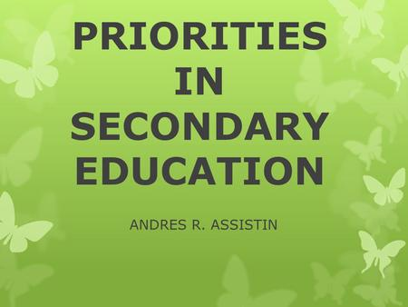 PRIORITIES IN SECONDARY EDUCATION ANDRES R. ASSISTIN.