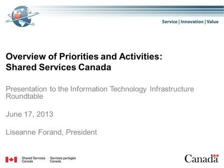 Overview of Priorities and Activities: Shared Services Canada Presentation to the Information Technology Infrastructure Roundtable June 17, 2013 Liseanne.
