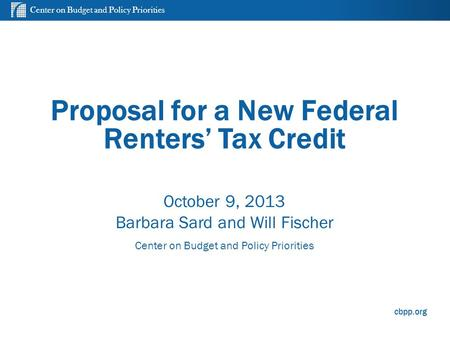 Center on Budget and Policy Priorities cbpp.org Proposal for a New Federal Renters' Tax Credit October 9, 2013 Barbara Sard and Will Fischer Center on.