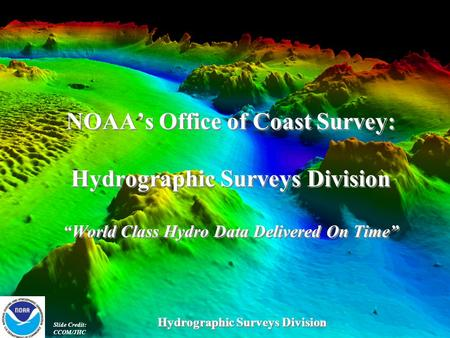 "NOAA's Office of Coast Survey: Hydrographic Surveys Division ""World Class Hydro Data Delivered On Time"" Slide Credit: CCOM/JHC Hydrographic Surveys Division."